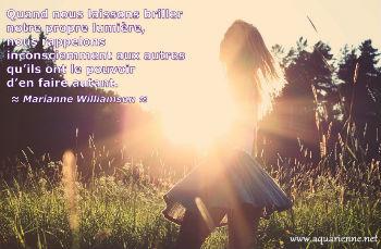 Quand nous laissons briller notre propre lumière, nous donnons aux autres le pouvoir d`en faire autant. Marianne Willaimson
